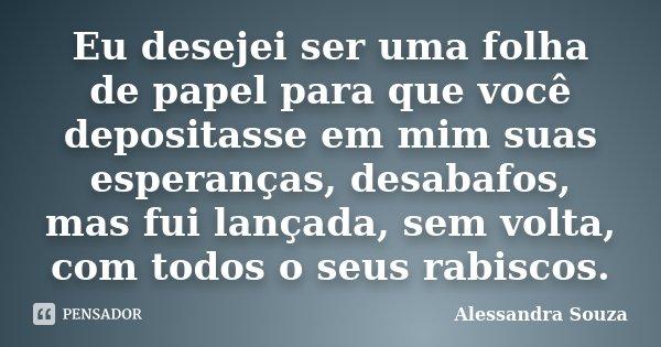 Eu desejei ser uma folha de papel para que você depositasse em mim suas esperanças, desabafos, mas fui lançada, sem volta, com todos o seus rabiscos.... Frase de Alessandra Souza.