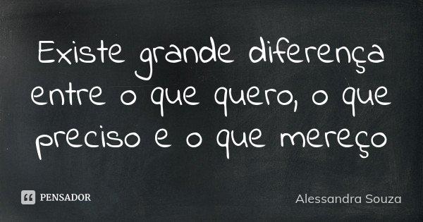 Existe grande diferença entre o que quero, o que preciso e o que mereço... Frase de Alessandra Souza.