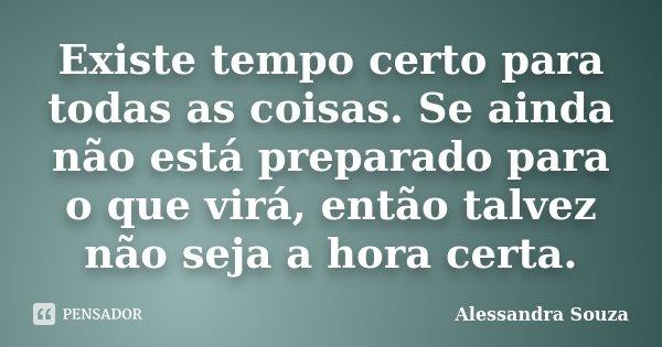 Existe tempo certo para todas as coisas. Se ainda não está preparado para o que virá, então talvez não seja a hora certa.... Frase de Alessandra Souza.