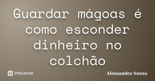 Guardar mágoas é como esconder dinheiro no colchão... Frase de Alessandra Souza.