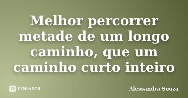 Melhor percorrer metade de um longo caminho, que um caminho curto inteiro... Frase de Alessandra Souza.