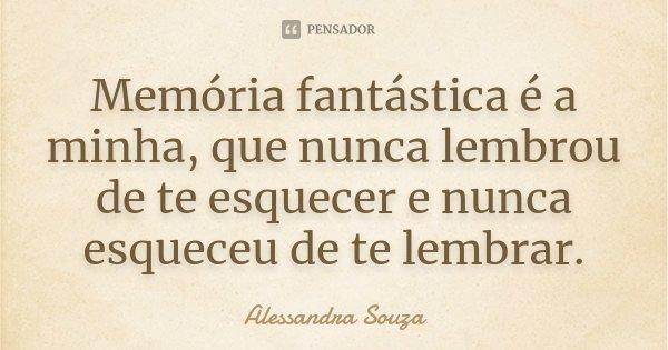Memória fantástica é a minha, que nunca lembrou de te esquecer e nunca esqueceu de te lembrar.... Frase de Alessandra Souza.