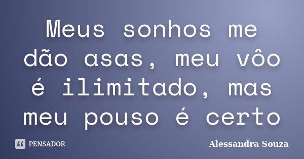 Meus sonhos me dão asas, meu vôo é ilimitado, mas meu pouso é certo... Frase de Alessandra Souza.