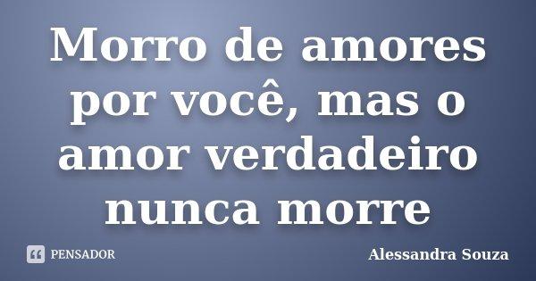Morro de amores por você, mas o amor verdadeiro nunca morre... Frase de Alessandra Souza.