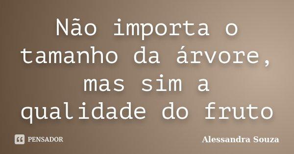 Não importa o tamanho da árvore, mas sim a qualidade do fruto... Frase de Alessandra Souza.