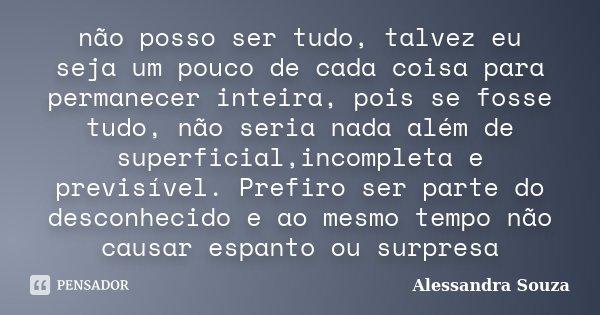 não posso ser tudo, talvez eu seja um pouco de cada coisa para permanecer inteira, pois se fosse tudo, não seria nada além de superficial,incompleta e previsíve... Frase de Alessandra Souza.