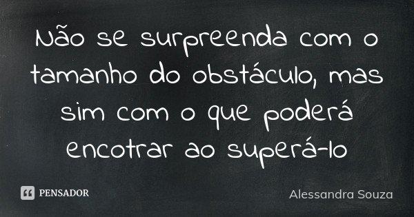 Não se surpreenda com o tamanho do obstáculo, mas sim com o que poderá encotrar ao superá-lo... Frase de Alessandra Souza.