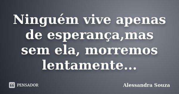 Ninguém vive apenas de esperança,mas sem ela, morremos lentamente...... Frase de Alessandra Souza.