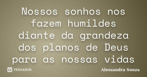 Nossos sonhos nos fazem humildes diante da grandeza dos planos de Deus para as nossas vidas... Frase de Alessandra Souza.