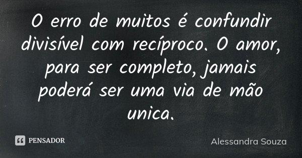 O erro de muitos é confundir divisível com recíproco. O amor, para ser completo, jamais poderá ser uma via de mão unica.... Frase de Alessandra Souza.