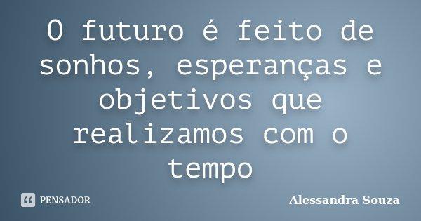 O futuro é feito de sonhos, esperanças e objetivos que realizamos com o tempo... Frase de Alessandra Souza.
