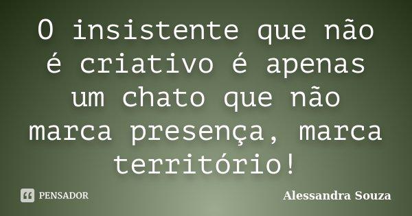 O insistente que não é criativo é apenas um chato que não marca presença, marca território!... Frase de Alessandra Souza.