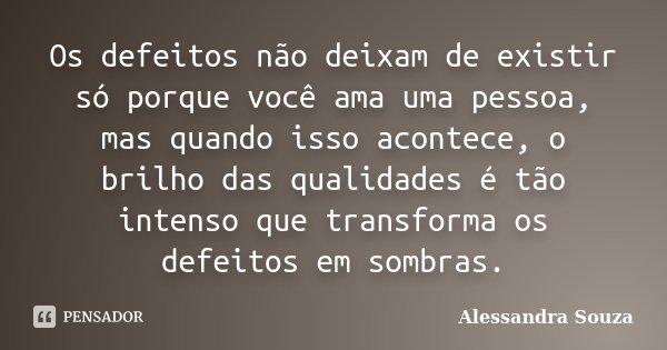 Os defeitos não deixam de existir só porque você ama uma pessoa, mas quando isso acontece, o brilho das qualidades é tão intenso que transforma os defeitos em s... Frase de Alessandra Souza.