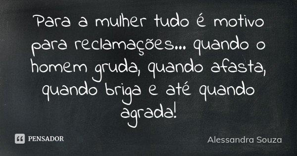 Para a mulher tudo é motivo para reclamações... quando o homem gruda, quando afasta, quando briga e até quando agrada!... Frase de Alessandra Souza.