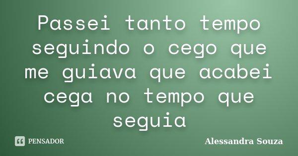 Passei tanto tempo seguindo o cego que me guiava que acabei cega no tempo que seguia... Frase de Alessandra Souza.