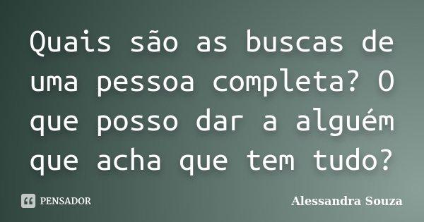 Quais são as buscas de uma pessoa completa? O que posso dar a alguém que acha que tem tudo?... Frase de Alessandra Souza.