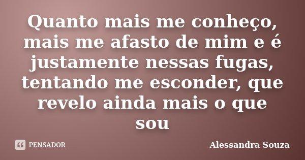 Quanto mais me conheço, mais me afasto de mim e é justamente nessas fugas, tentando me esconder, que revelo ainda mais o que sou... Frase de Alessandra Souza.