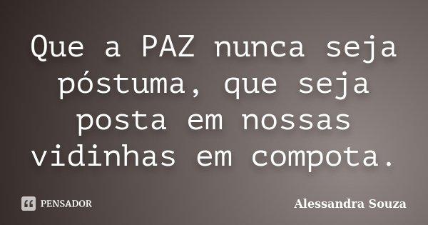 Que a PAZ nunca seja póstuma, que seja posta em nossas vidinhas em compota.... Frase de Alessandra Souza.