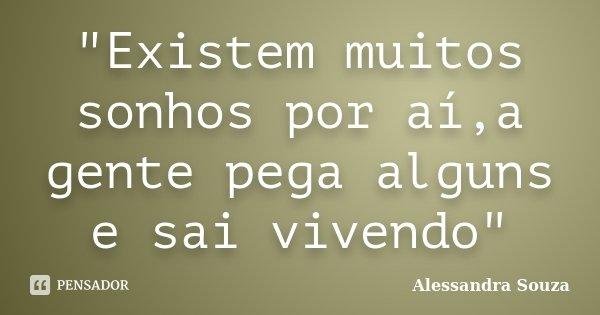 """""""Existem muitos sonhos por aí,a gente pega alguns e sai vivendo""""... Frase de Alessandra Souza."""