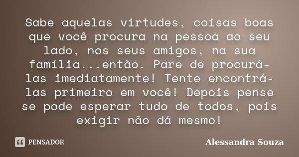 Sabe aquelas virtudes, coisas boas que você procura na pessoa ao seu lado, nos seus amigos, na sua família...então. Pare de procurá-las imediatamente! Tente enc... Frase de Alessandra Souza.