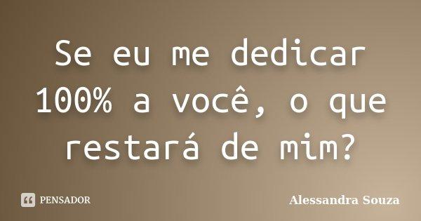 Se eu me dedicar 100% a você, o que restará de mim?... Frase de Alessandra Souza.