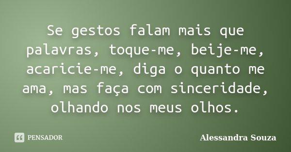 Se gestos falam mais que palavras, toque-me, beije-me, acaricie-me, diga o quanto me ama, mas faça com sinceridade, olhando nos meus olhos.... Frase de Alessandra Souza.