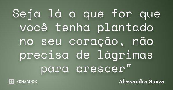 """Seja lá o que for que você tenha plantado no seu coração, não precisa de lágrimas para crescer""""... Frase de Alessandra Souza."""