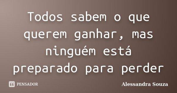Todos sabem o que querem ganhar, mas ninguém está preparado para perder... Frase de Alessandra Souza.