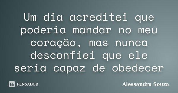 Um dia acreditei que poderia mandar no meu coração, mas nunca desconfiei que ele seria capaz de obedecer... Frase de Alessandra Souza.