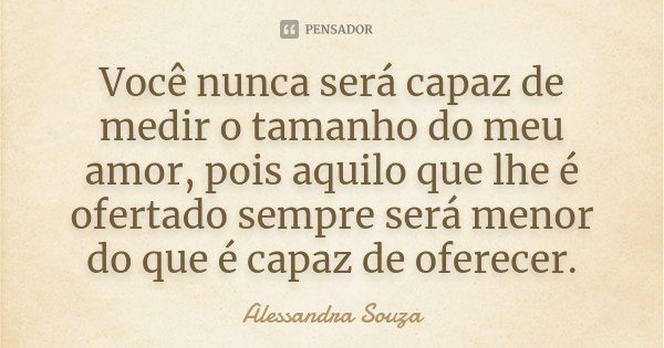 Você nunca será capaz de medir o tamanho do meu amor, pois aquilo que lhe é ofertado sempre será menor do que é capaz de oferecer.... Frase de Alessandra Souza.