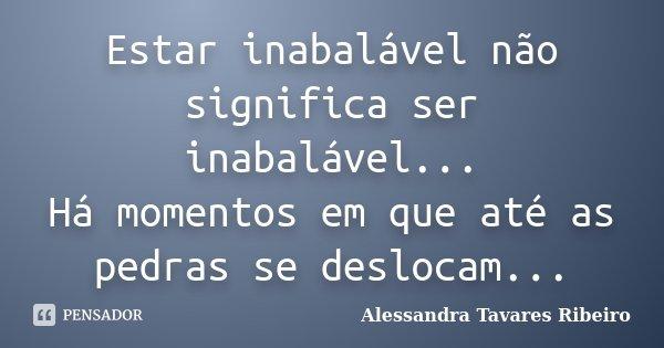 Estar inabalável não significa ser inabalável... Há momentos em que até as pedras se deslocam...... Frase de Alessandra Tavares Ribeiro.