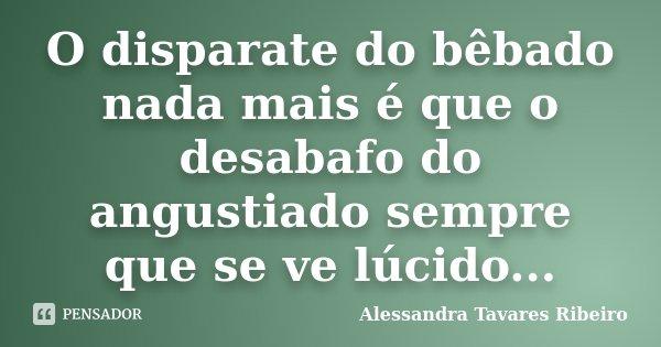 O disparate do bêbado nada mais é que o desabafo do angustiado sempre que se ve lúcido...... Frase de Alessandra Tavares Ribeiro.