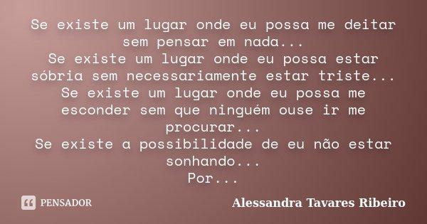 Se existe um lugar onde eu possa me deitar sem pensar em nada... Se existe um lugar onde eu possa estar sóbria sem necessariamente estar triste... Se existe um ... Frase de Alessandra Tavares Ribeiro.