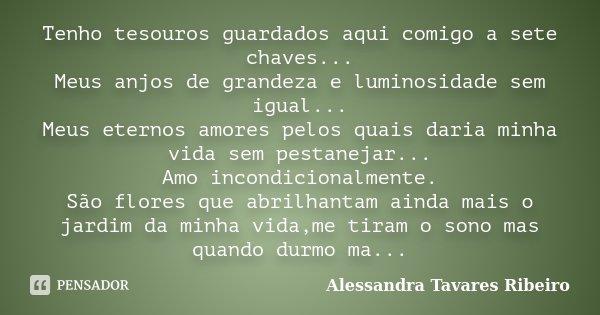 Tenho tesouros guardados aqui comigo a sete chaves... Meus anjos de grandeza e luminosidade sem igual... Meus eternos amores pelos quais daria minha vida sem pe... Frase de Alessandra Tavares Ribeiro.