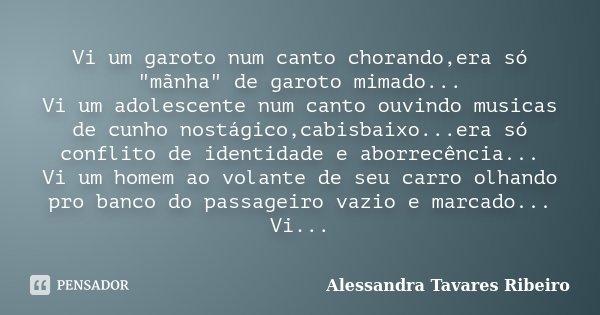 """Vi um garoto num canto chorando,era só """"mãnha"""" de garoto mimado... Vi um adolescente num canto ouvindo musicas de cunho nostágico,cabisbaixo...era só ... Frase de Alessandra Tavares Ribeiro."""