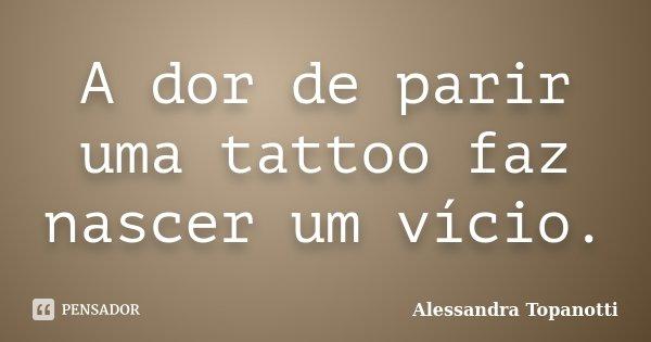 A dor de parir uma tattoo faz nascer um vício.... Frase de Alessandra Topanotti.