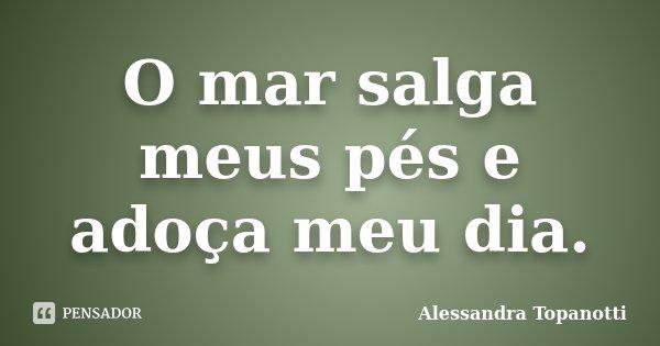 O mar salga meus pés e adoça meu dia.... Frase de Alessandra Topanotti.