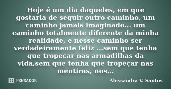 Hoje é um dia daqueles, em que gostaria de seguir outro caminho, um caminho jamais imaginado... um caminho totalmente diferente da minha realidade, e nesse cami... Frase de Alessandra V. Santos.