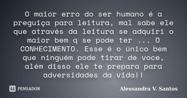 O maior erro do ser humano é a preguiça para leitura, mal sabe ele que através da leitura se adquiri o maior bem q se pode ter ... O CONHECIMENTO. Esse é o únic... Frase de Alessandra V. Santos.