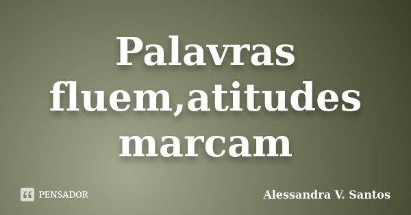 Palavras fluem,atitudes marcam... Frase de Alessandra V. Santos.