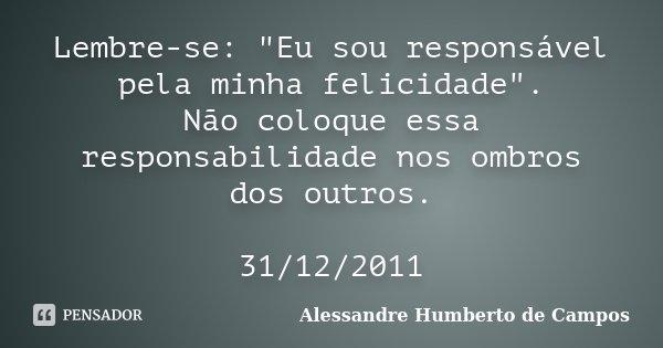 """Lembre-se: """"Eu sou responsável pela minha felicidade"""". Não coloque essa responsabilidade nos ombros dos outros. 31/12/2011... Frase de Alessandre Humberto de Campos."""