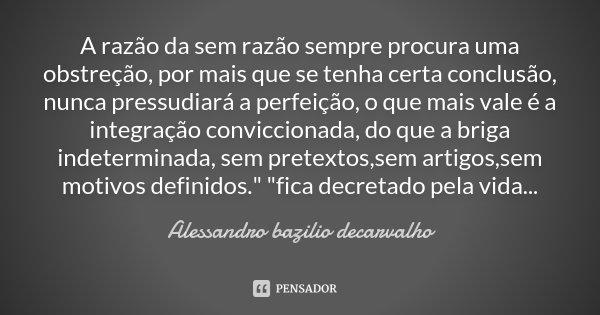 A razão da sem razão sempre procura uma obstreção, por mais que se tenha certa conclusão, nunca pressudiará a perfeição, o que mais vale é a integração convicci... Frase de Alessandro bazilio decarvalho.
