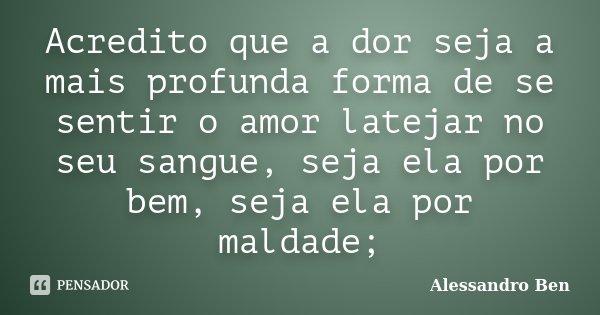 Acredito que a dor seja a mais profunda forma de se sentir o amor latejar no seu sangue, seja ela por bem, seja ela por maldade;... Frase de Alessandro Ben.