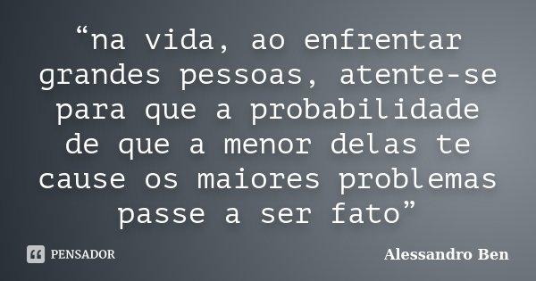 """""""na vida, ao enfrentar grandes pessoas, atente-se para que a probabilidade de que a menor delas te cause os maiores problemas passe a ser fato""""... Frase de Alessandro Ben."""
