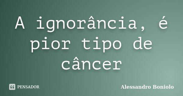 A ignorância, é pior tipo de câncer... Frase de Alessandro Boniolo.