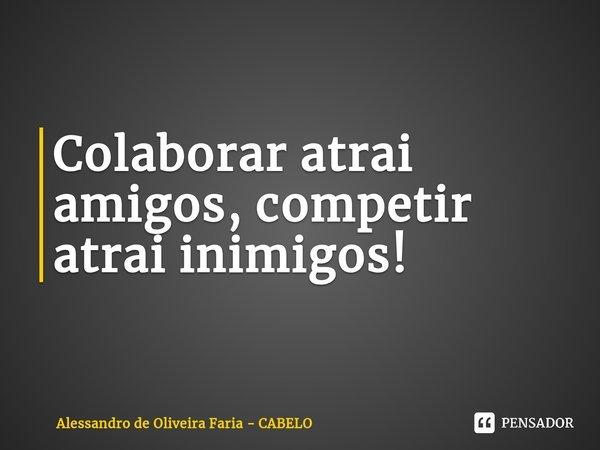 Colaborar atrai amigos, competir atrai inimigos!... Frase de Alessandro de Oliveira Faria - CABELO.