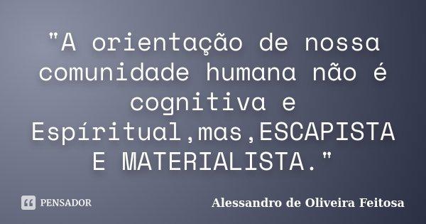 """""""A orientação de nossa comunidade humana não é cognitiva e Espíritual,mas,ESCAPISTA E MATERIALISTA.""""... Frase de Alessandro de Oliveira Feitosa.."""