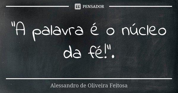 """""""A palavra é o núcleo da fé!"""".... Frase de Alessandro de Oliveira Feitosa.."""