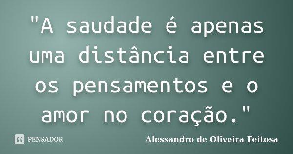 """""""A saudade é apenas uma distância entre os pensamentos e o amor no coração.""""... Frase de Alessandro de Oliveira Feitosa.."""