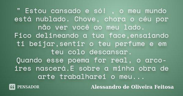 """"""" Estou cansado e só! , o meu mundo está nublado. Chove, chora o céu por não ver você ao meu lado. Fico delineando a tua face,ensaiando ti beijar,sentir o ... Frase de Alessandro de Oliveira Feitosa.."""